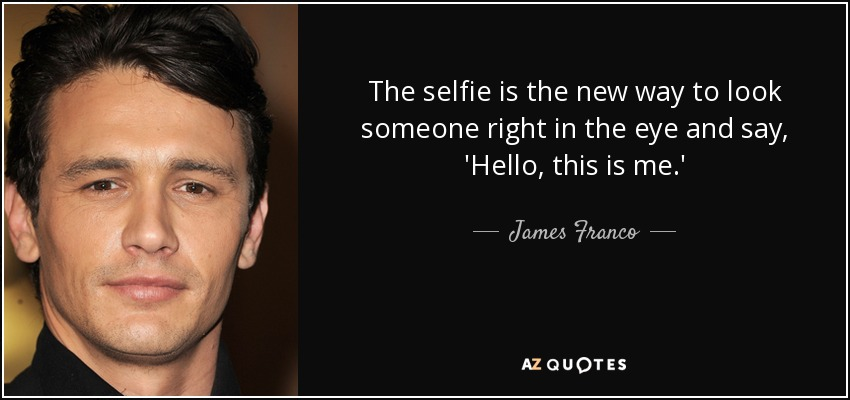 The selfie is the new way to look someone right in the eye and say, 'Hello, this is me.' - James Franco