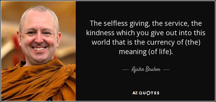 The selfless giving, the service, the kindness which you give out into this world that is the currency of (the) meaning (of life). - Ajahn Brahm