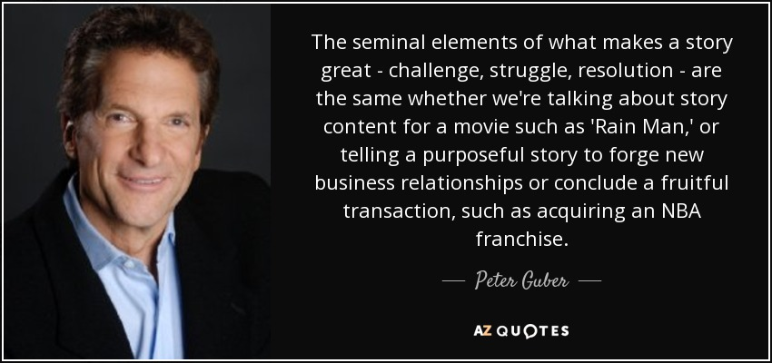 The seminal elements of what makes a story great - challenge, struggle, resolution - are the same whether we're talking about story content for a movie such as 'Rain Man,' or telling a purposeful story to forge new business relationships or conclude a fruitful transaction, such as acquiring an NBA franchise. - Peter Guber