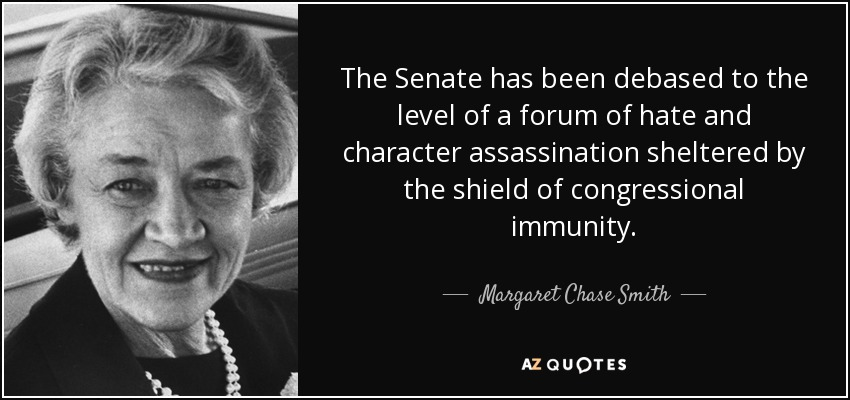 The Senate has been debased to the level of a forum of hate and character assassination sheltered by the shield of congressional immunity. - Margaret Chase Smith