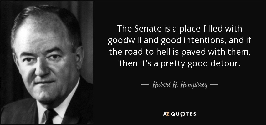 The Senate is a place filled with goodwill and good intentions, and if the road to hell is paved with them, then it's a pretty good detour. - Hubert H. Humphrey
