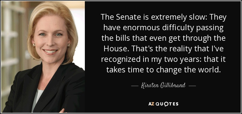 The Senate is extremely slow: They have enormous difficulty passing the bills that even get through the House. That's the reality that I've recognized in my two years: that it takes time to change the world. - Kirsten Gillibrand
