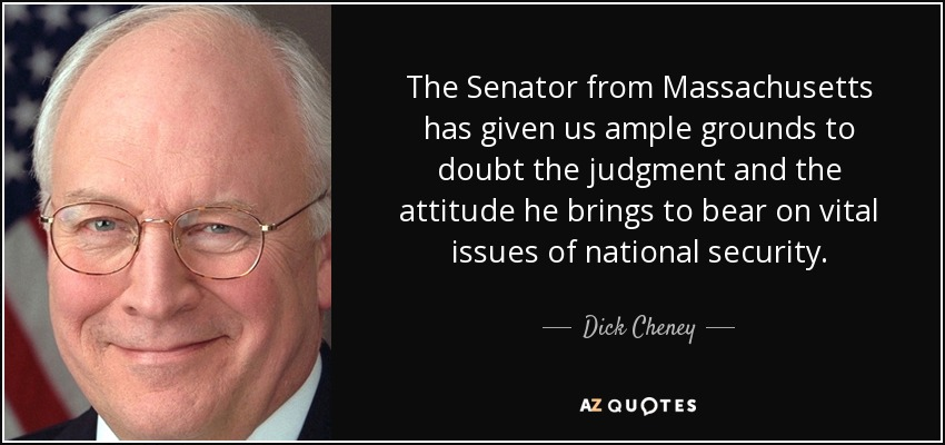 The Senator from Massachusetts has given us ample grounds to doubt the judgment and the attitude he brings to bear on vital issues of national security. - Dick Cheney