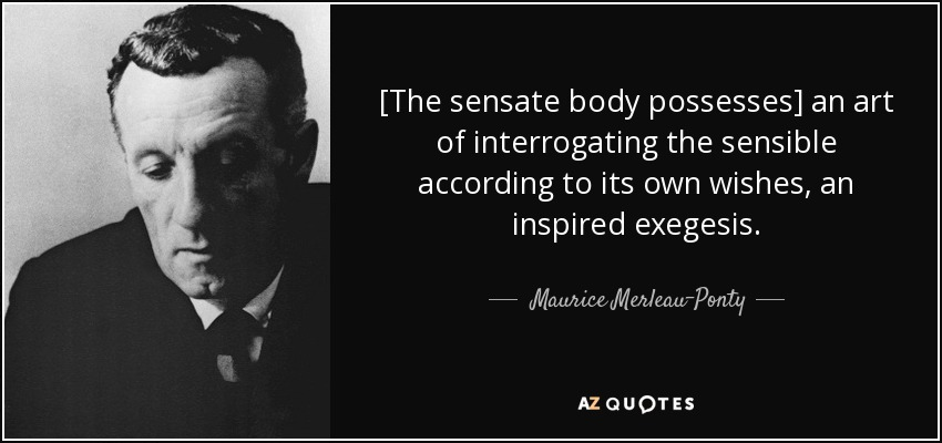 [The sensate body possesses] an art of interrogating the sensible according to its own wishes, an inspired exegesis. - Maurice Merleau-Ponty