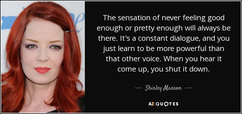 The sensation of never feeling good enough or pretty enough will always be there. It's a constant dialogue, and you just learn to be more powerful than that other voice. When you hear it come up, you shut it down. - Shirley Manson