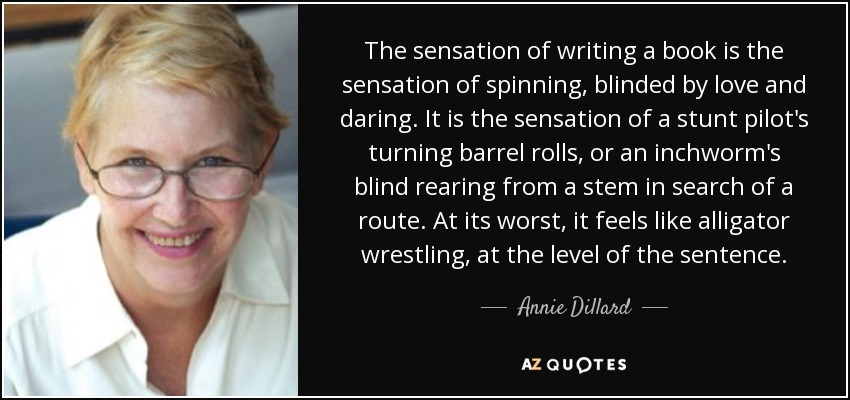The sensation of writing a book is the sensation of spinning, blinded by love and daring. It is the sensation of a stunt pilot's turning barrel rolls, or an inchworm's blind rearing from a stem in search of a route. At its worst, it feels like alligator wrestling, at the level of the sentence. - Annie Dillard