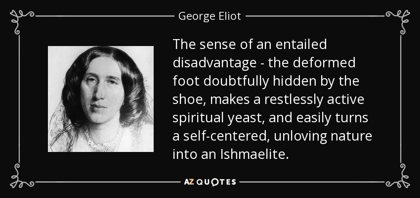 The sense of an entailed disadvantage - the deformed foot doubtfully hidden by the shoe, makes a restlessly active spiritual yeast, and easily turns a self-centered, unloving nature into an Ishmaelite. - George Eliot