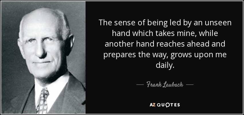 The sense of being led by an unseen hand which takes mine, while another hand reaches ahead and prepares the way, grows upon me daily. - Frank Laubach