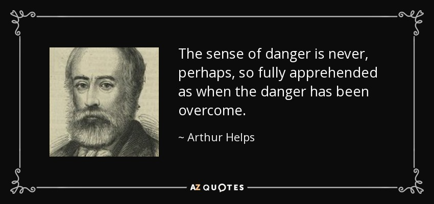 The sense of danger is never, perhaps, so fully apprehended as when the danger has been overcome. - Arthur Helps
