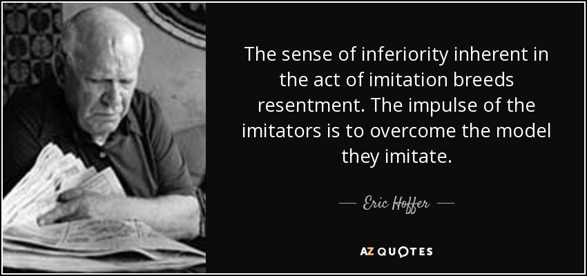 The sense of inferiority inherent in the act of imitation breeds resentment. The impulse of the imitators is to overcome the model they imitate. - Eric Hoffer
