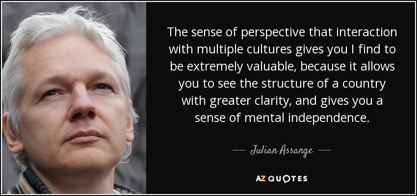 The sense of perspective that interaction with multiple cultures gives you I find to be extremely valuable, because it allows you to see the structure of a country with greater clarity, and gives you a sense of mental independence. - Julian Assange