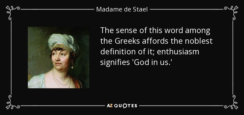 The sense of this word among the Greeks affords the noblest definition of it; enthusiasm signifies 'God in us.' - Madame de Stael