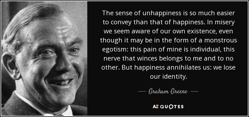 The sense of unhappiness is so much easier to convey than that of happiness. In misery we seem aware of our own existence, even though it may be in the form of a monstrous egotism: this pain of mine is individual, this nerve that winces belongs to me and to no other. But happiness annihilates us: we lose our identity. - Graham Greene