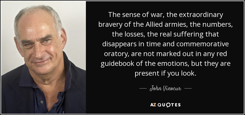 The sense of war, the extraordinary bravery of the Allied armies, the numbers, the losses, the real suffering that disappears in time and commemorative oratory, are not marked out in any red guidebook of the emotions, but they are present if you look. - John Vinocur