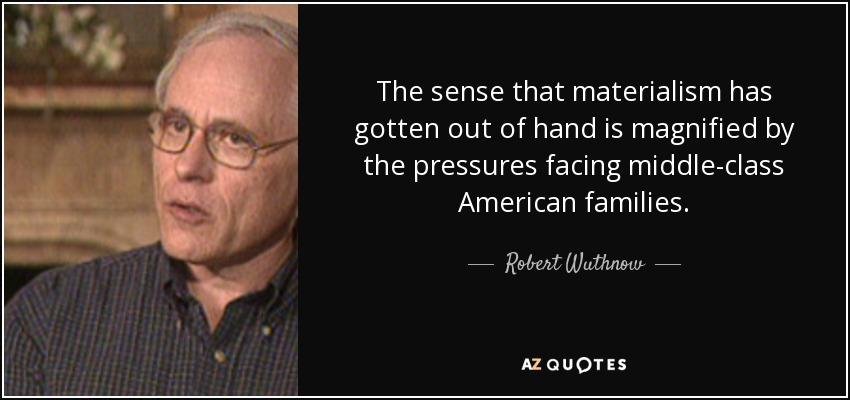 The sense that materialism has gotten out of hand is magnified by the pressures facing middle-class American families. - Robert Wuthnow