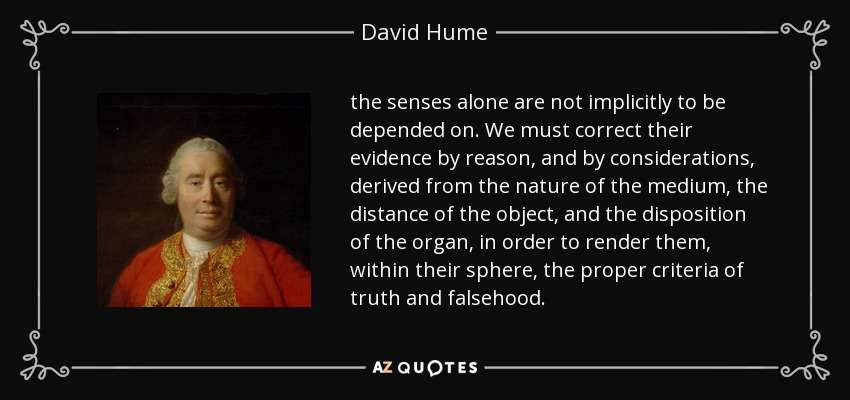 the senses alone are not implicitly to be depended on. We must correct their evidence by reason, and by considerations, derived from the nature of the medium, the distance of the object, and the disposition of the organ, in order to render them, within their sphere, the proper criteria of truth and falsehood. - David Hume