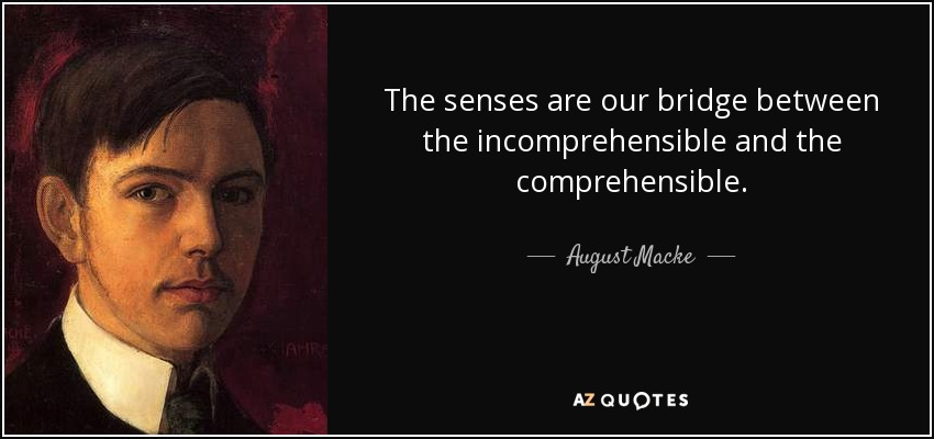The senses are our bridge between the incomprehensible and the comprehensible. - August Macke