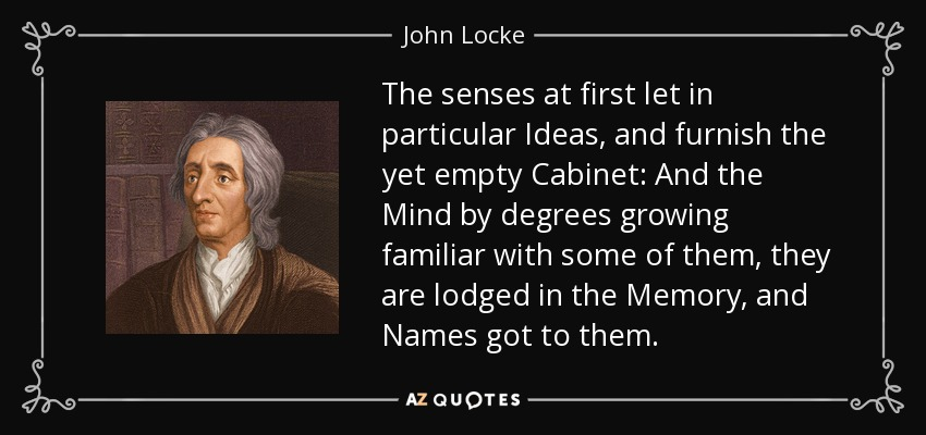 The senses at first let in particular Ideas, and furnish the yet empty Cabinet: And the Mind by degrees growing familiar with some of them, they are lodged in the Memory, and Names got to them. - John Locke