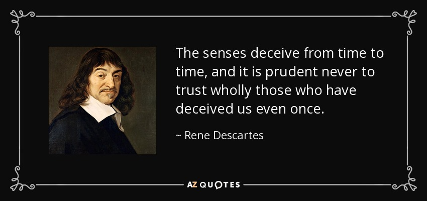 The senses deceive from time to time, and it is prudent never to trust wholly those who have deceived us even once. - Rene Descartes