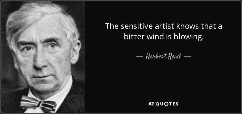 The sensitive artist knows that a bitter wind is blowing. - Herbert Read