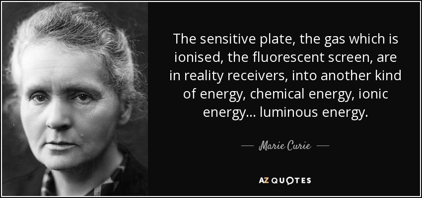 The sensitive plate, the gas which is ionised, the fluorescent screen, are in reality receivers, into another kind of energy, chemical energy, ionic energy... luminous energy. - Marie Curie