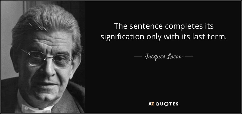 The sentence completes its signification only with its last term. - Jacques Lacan