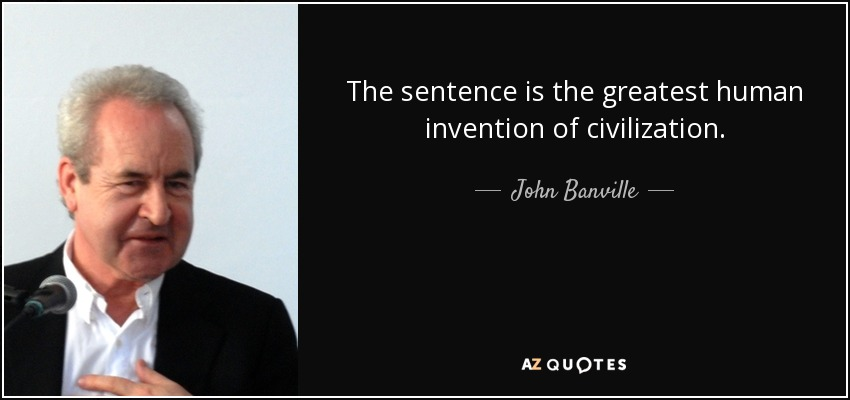 The sentence is the greatest human invention of civilization. - John Banville
