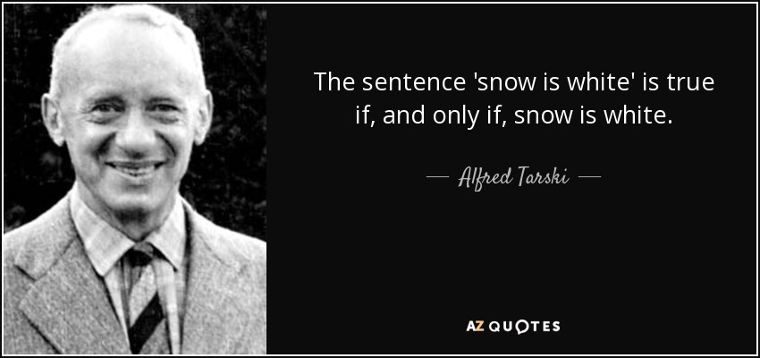 The sentence 'snow is white' is true if, and only if, snow is white. - Alfred Tarski