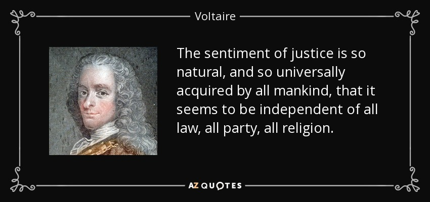 The sentiment of justice is so natural, and so universally acquired by all mankind, that it seems to be independent of all law, all party, all religion. - Voltaire