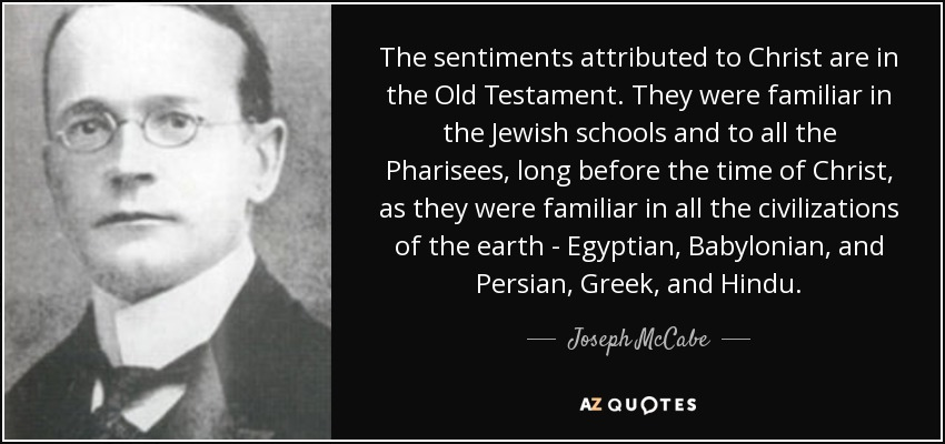 The sentiments attributed to Christ are in the Old Testament. They were familiar in the Jewish schools and to all the Pharisees, long before the time of Christ, as they were familiar in all the civilizations of the earth - Egyptian, Babylonian, and Persian, Greek, and Hindu. - Joseph McCabe