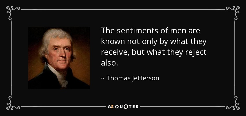 The sentiments of men are known not only by what they receive, but what they reject also. - Thomas Jefferson