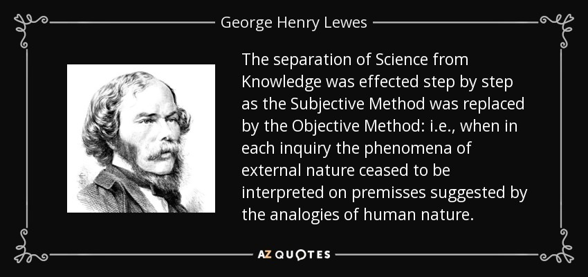 The separation of Science from Knowledge was effected step by step as the Subjective Method was replaced by the Objective Method: i.e., when in each inquiry the phenomena of external nature ceased to be interpreted on premisses suggested by the analogies of human nature. - George Henry Lewes