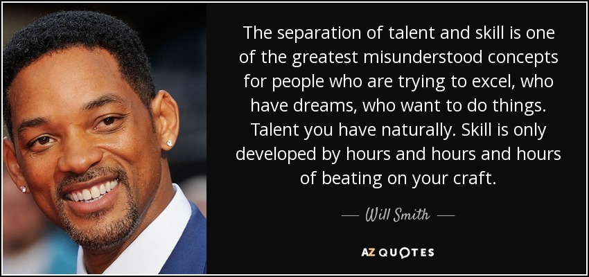 The separation of talent and skill is one of the greatest misunderstood concepts for people who are trying to excel, who have dreams, who want to do things. Talent you have naturally. Skill is only developed by hours and hours and hours of beating on your craft. - Will Smith