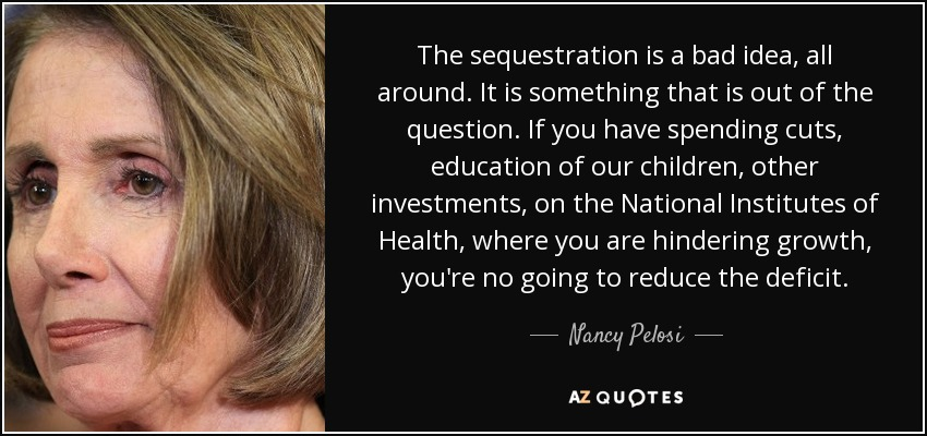 The sequestration is a bad idea, all around. It is something that is out of the question. If you have spending cuts, education of our children, other investments, on the National Institutes of Health, where you are hindering growth, you're no going to reduce the deficit. - Nancy Pelosi