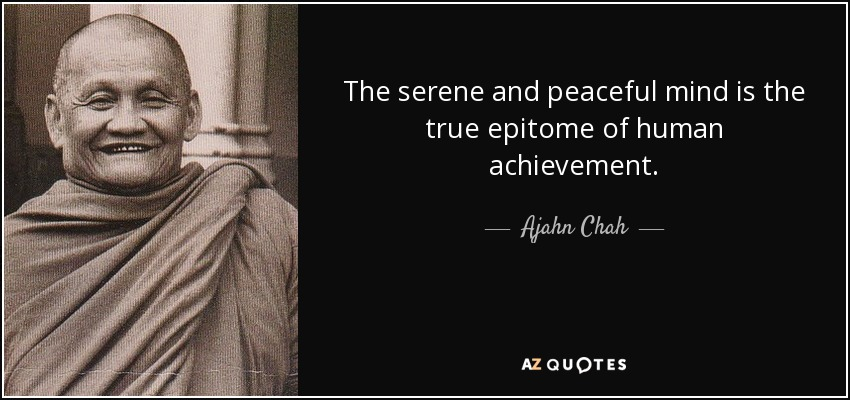 The serene and peaceful mind is the true epitome of human achievement. - Ajahn Chah