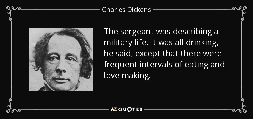 The sergeant was describing a military life. It was all drinking, he said, except that there were frequent intervals of eating and love making. - Charles Dickens