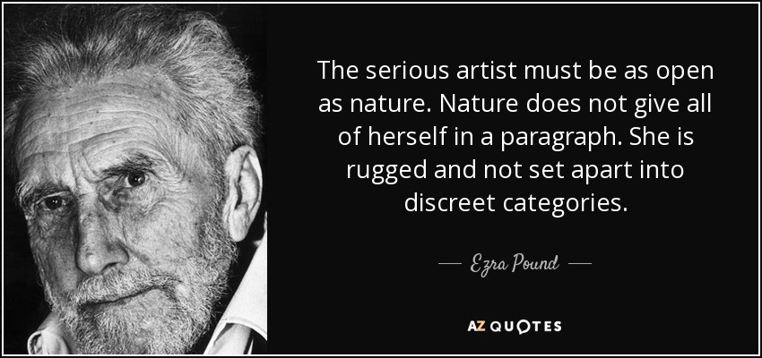 The serious artist must be as open as nature. Nature does not give all of herself in a paragraph. She is rugged and not set apart into discreet categories. - Ezra Pound