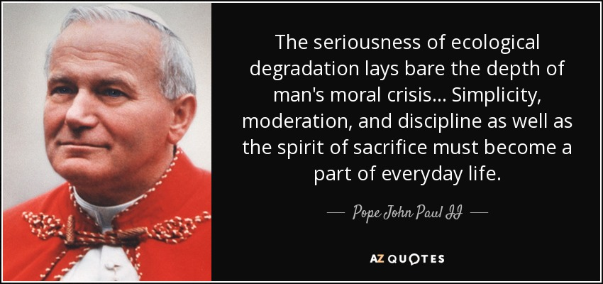 The seriousness of ecological degradation lays bare the depth of man's moral crisis... Simplicity, moderation, and discipline as well as the spirit of sacrifice must become a part of everyday life. - Pope John Paul II