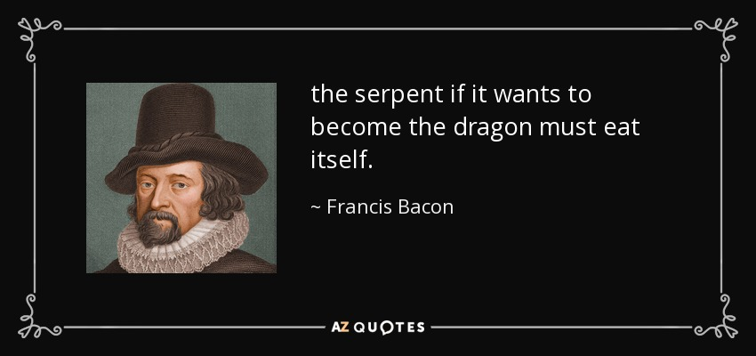 the serpent if it wants to become the dragon must eat itself. - Francis Bacon