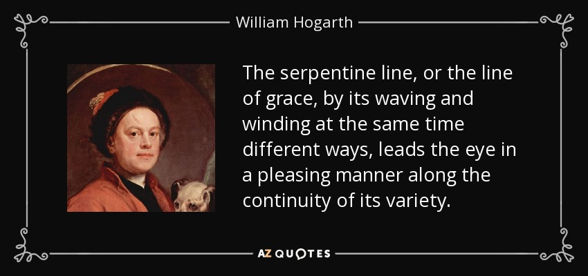 The serpentine line, or the line of grace, by its waving and winding at the same time different ways, leads the eye in a pleasing manner along the continuity of its variety. - William Hogarth