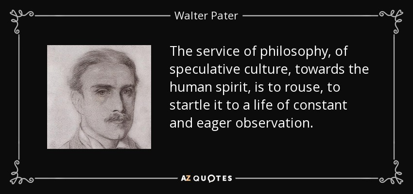 The service of philosophy, of speculative culture, towards the human spirit, is to rouse, to startle it to a life of constant and eager observation. - Walter Pater