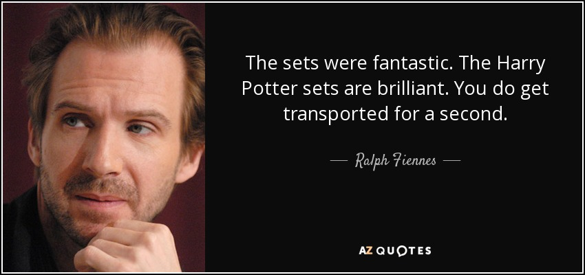 The sets were fantastic. The Harry Potter sets are brilliant. You do get transported for a second. - Ralph Fiennes