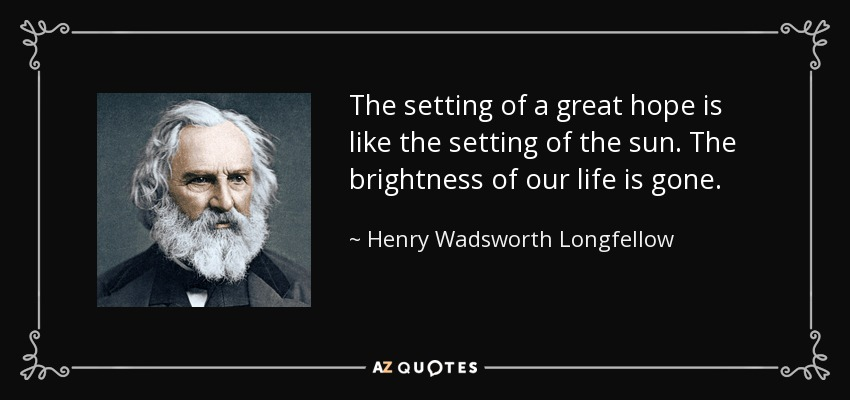 The setting of a great hope is like the setting of the sun. The brightness of our life is gone. - Henry Wadsworth Longfellow