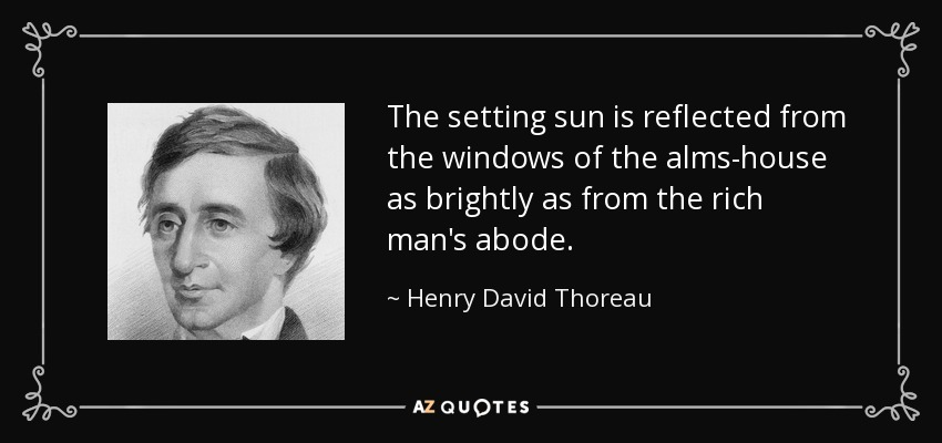 The setting sun is reflected from the windows of the alms-house as brightly as from the rich man's abode. - Henry David Thoreau
