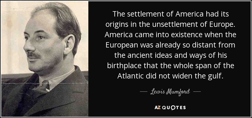 The settlement of America had its origins in the unsettlement of Europe. America came into existence when the European was already so distant from the ancient ideas and ways of his birthplace that the whole span of the Atlantic did not widen the gulf. - Lewis Mumford