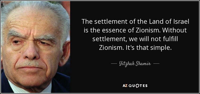 The settlement of the Land of Israel is the essence of Zionism. Without settlement, we will not fulfill Zionism. It's that simple. - Yitzhak Shamir