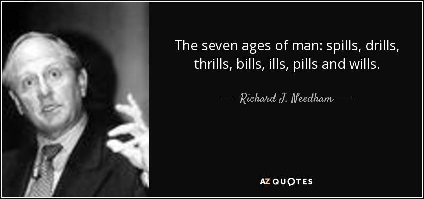 The seven ages of man: spills, drills, thrills, bills, ills, pills and wills. - Richard J. Needham