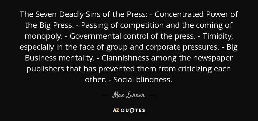 The Seven Deadly Sins of the Press: - Concentrated Power of the Big Press. - Passing of competition and the coming of monopoly. - Governmental control of the press. - Timidity, especially in the face of group and corporate pressures. - Big Business mentality. - Clannishness among the newspaper publishers that has prevented them from criticizing each other. - Social blindness. - Max Lerner
