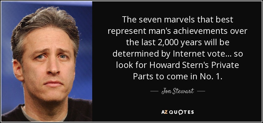 The seven marvels that best represent man's achievements over the last 2,000 years will be determined by Internet vote... so look for Howard Stern's Private Parts to come in No. 1. - Jon Stewart
