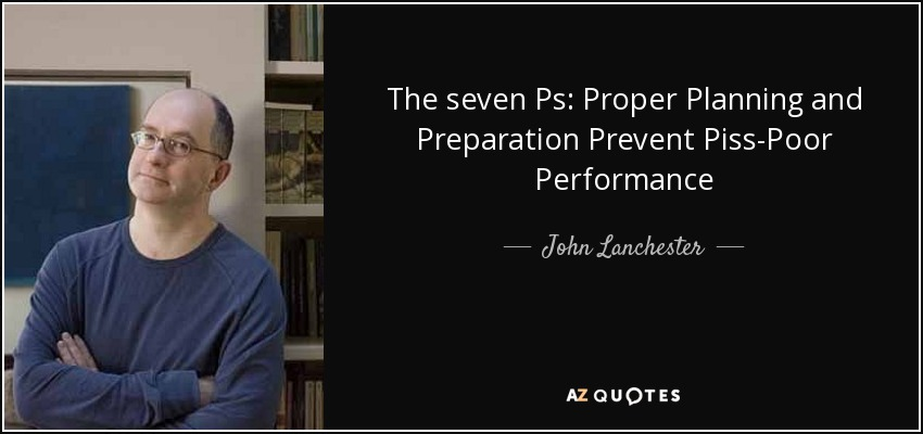 The seven Ps: Proper Planning and Preparation Prevent Piss-Poor Performance - John Lanchester